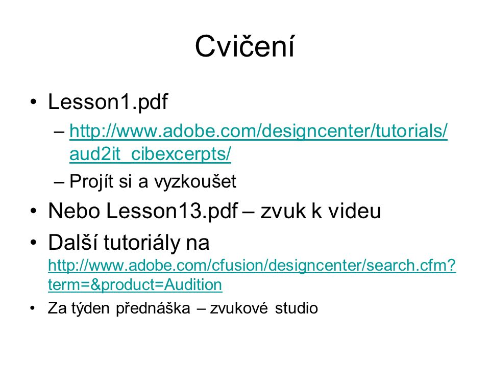 Cvičení Lesson1.pdf –http://www.adobe.com/designcenter/tutorials/ aud2it_cibexcerpts/http://www.adobe.com/designcenter/tutorials/ aud2it_cibexcerpts/ –Projít si a vyzkoušet Nebo Lesson13.pdf – zvuk k videu Další tutoriály na http://www.adobe.com/cfusion/designcenter/search.cfm.