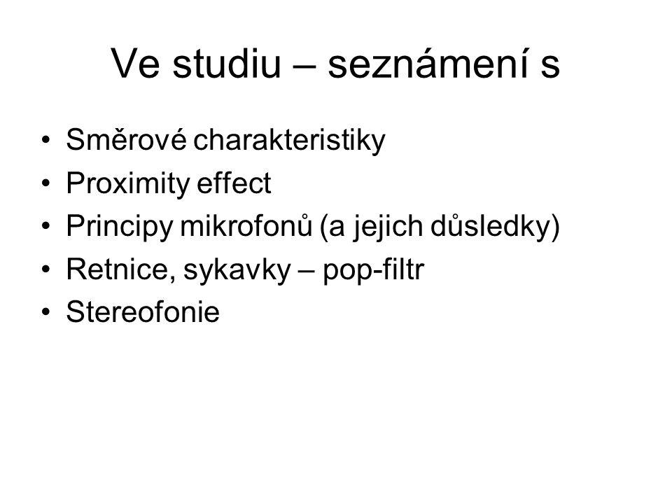 Ve studiu – seznámení s Směrové charakteristiky Proximity effect Principy mikrofonů (a jejich důsledky) Retnice, sykavky – pop-filtr Stereofonie
