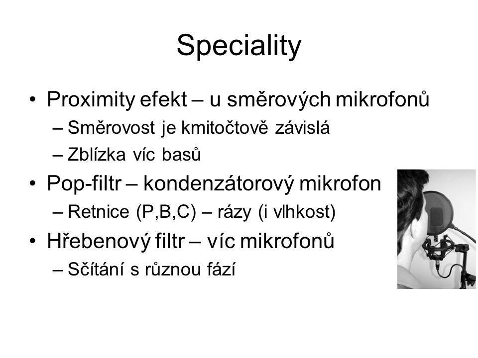 Speciality Proximity efekt – u směrových mikrofonů –Směrovost je kmitočtově závislá –Zblízka víc basů Pop-filtr – kondenzátorový mikrofon –Retnice (P,B,C) – rázy (i vlhkost) Hřebenový filtr – víc mikrofonů –Sčítání s různou fází