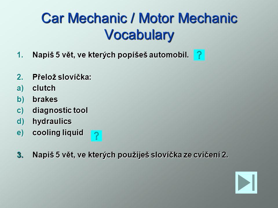 Car Mechanic / Motor Mechanic Vocabulary 1.Napiš 5 vět, ve kterých popíšeš automobil. 2.Přelož slovíčka: a)clutch b)brakes c)diagnostic tool d)hydraul