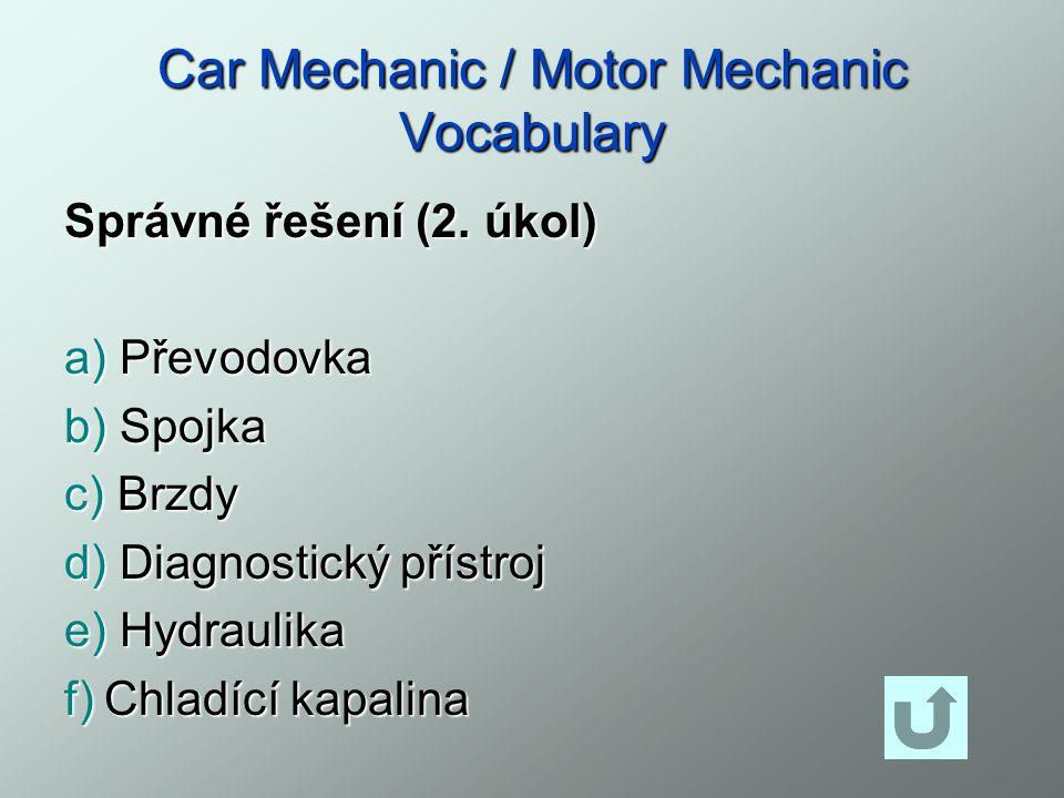 Car Mechanic / Motor Mechanic Vocabulary Správné řešení (2. úkol) a) Převodovka b) Spojka c) Brzdy d) Diagnostický přístroj e) Hydraulika f)Chladící k