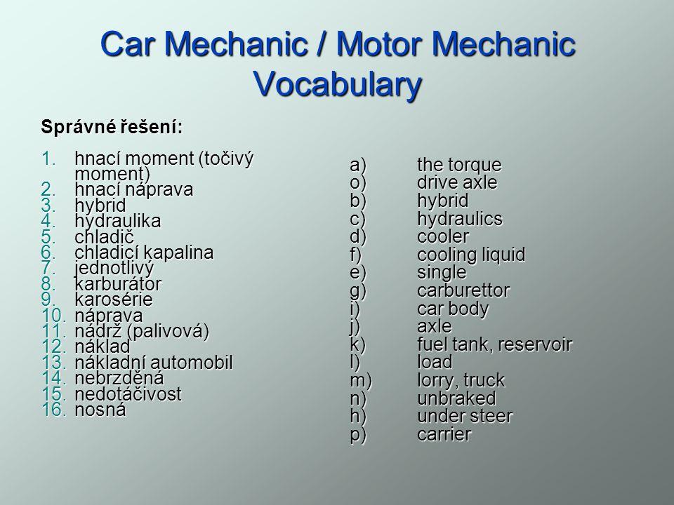 Car Mechanic / Motor Mechanic Vocabulary Správné řešení: 1.hnací moment (točivý moment) 2.hnací náprava 3.hybrid 4.hydraulika 5.chladič 6.chladicí kapalina 7.jednotlivý 8.karburátor 9.karosérie 10.náprava 11.nádrž (palivová) 12.náklad 13.nákladní automobil 14.nebrzděná 15.nedotáčivost 16.nosná a) the torque o)drive axle b)hybrid c)hydraulics d)cooler f)cooling liquid e)single g)carburettor i)car body j)axle k)fuel tank, reservoir l)load m)lorry, truck n)unbraked h)under steer p)carrier
