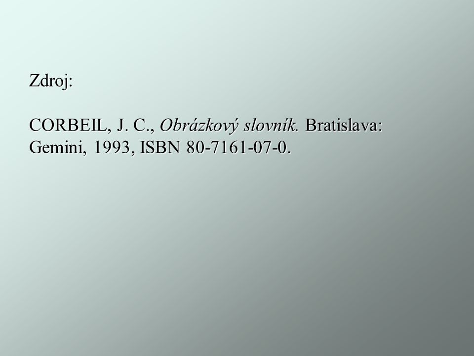 Zdroj: CORBEIL, J. C., Obrázkový slovník. Bratislava: Gemini, 1993, ISBN 80-7161-07-0.
