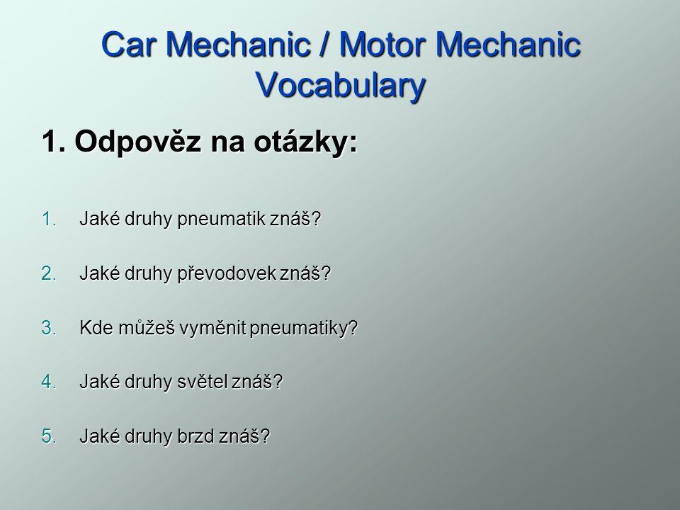 Car Mechanic / Motor Mechanic Vocabulary Přiřaď ke slovíčkům jejich správný význam: 1.hnací náprava 2.hybrid 3.nedotáčivost 4.chladič 5.nádrž (palivová) 6.karburátor 7.chladící kapalina 8.karosérie 9.náprava 10.
