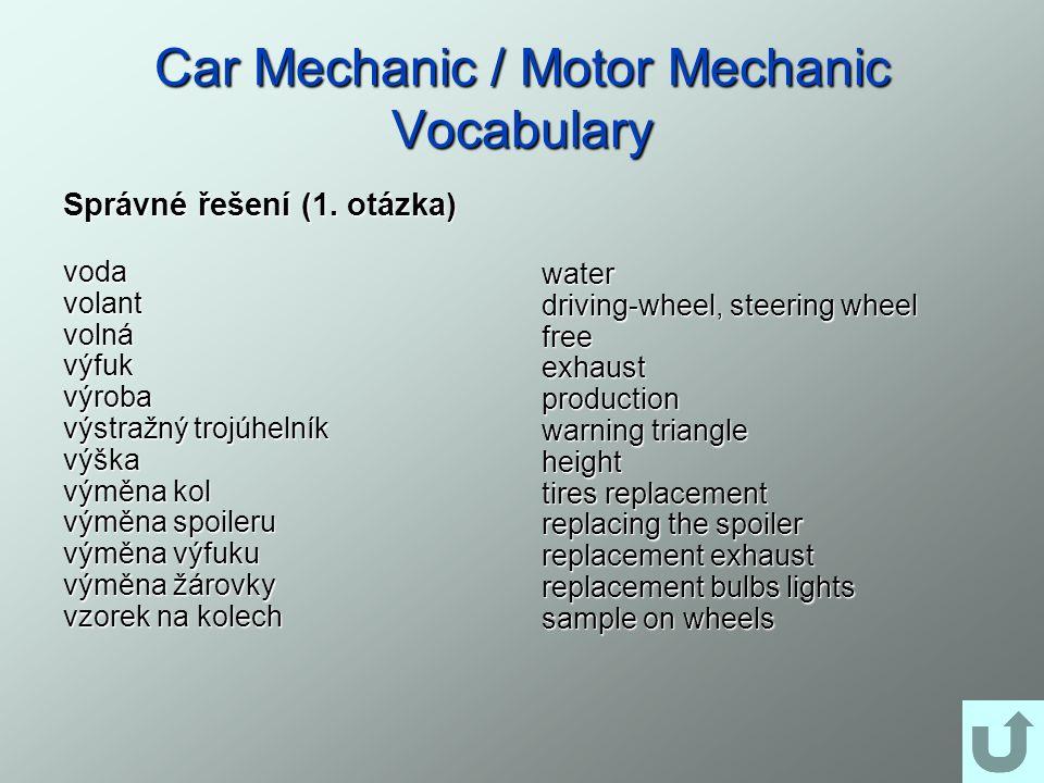 Car Mechanic / Motor Mechanic Vocabulary Správné řešení (1. otázka) vodavolantvolnávýfukvýroba výstražný trojúhelník výška výměna kol výměna spoileru