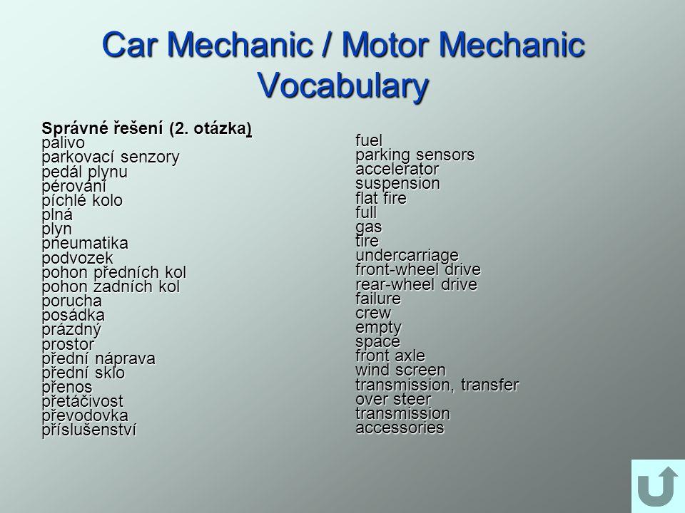 Car Mechanic / Motor Mechanic Vocabulary Správné řešení (2. otázka) palivo parkovací senzory pedál plynu pérování píchlé kolo plnáplynpneumatikapodvoz