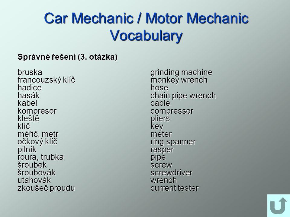 Car Mechanic / Motor Mechanic Vocabulary Správné řešení (3. otázka) bruska francouzský klíč hadicehasákkabelkompresorkleštěklíč měřič, metr očkový klí