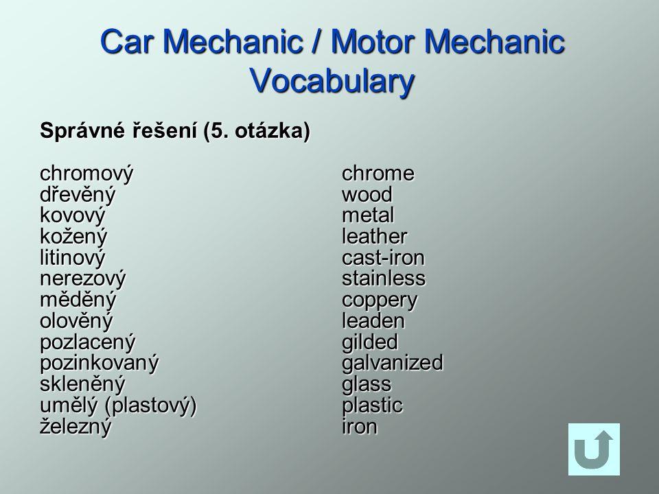 Car Mechanic / Motor Mechanic Vocabulary Správné řešení (5. otázka) chromovýdřevěnýkovovýkoženýlitinovýnerezovýměděnýolověnýpozlacenýpozinkovanýskleně