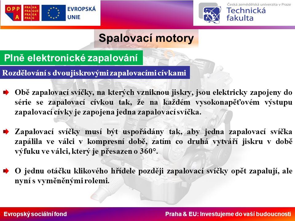Evropský sociální fond Praha & EU: Investujeme do vaší budoucnosti Spalovací motory Plně elektronické zapalování Rozdělování s dvoujiskrovými zapalovacími cívkami Obě zapalovací svíčky, na kterých vzniknou jiskry, jsou elektricky zapojeny do série se zapalovací cívkou tak, že na každém vysokonapěťovém výstupu zapalovací cívky je zapojena jedna zapalovací svíčka.