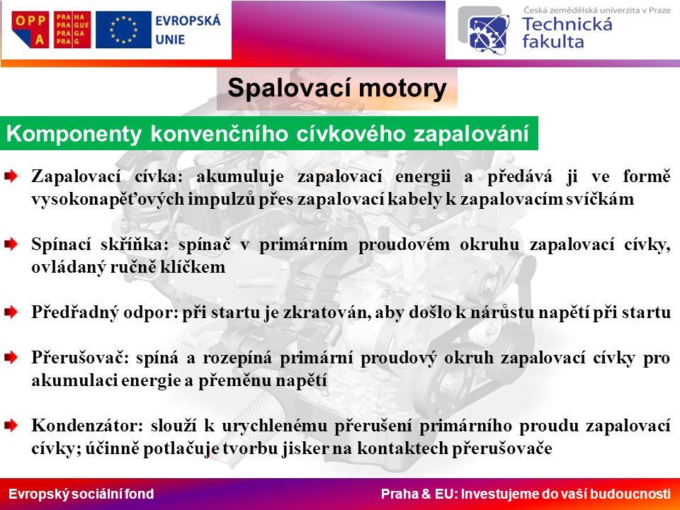 Evropský sociální fond Praha & EU: Investujeme do vaší budoucnosti Spalovací motory Komponenty konvenčního cívkového zapalování Zapalovací cívka: akumuluje zapalovací energii a předává ji ve formě vysokonapěťových impulzů přes zapalovací kabely k zapalovacím svíčkám Spínací skříňka: spínač v primárním proudovém okruhu zapalovací cívky, ovládaný ručně klíčkem Předřadný odpor: při startu je zkratován, aby došlo k nárůstu napětí při startu Přerušovač: spíná a rozepíná primární proudový okruh zapalovací cívky pro akumulaci energie a přeměnu napětí Kondenzátor: slouží k urychlenému přerušení primárního proudu zapalovací cívky; účinně potlačuje tvorbu jisker na kontaktech přerušovače