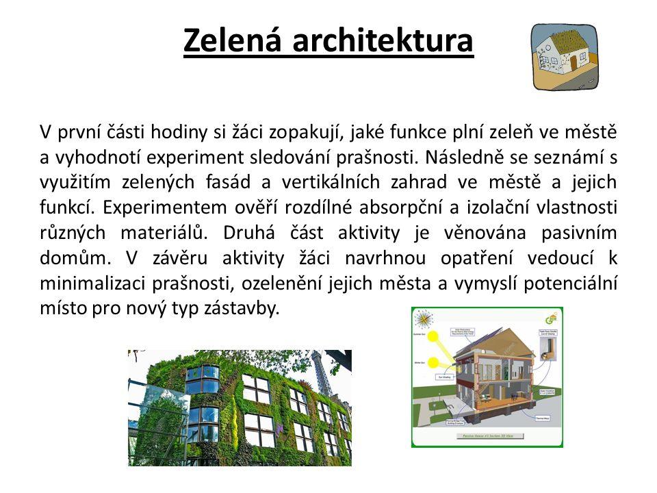 Zelená architektura V první části hodiny si žáci zopakují, jaké funkce plní zeleň ve městě a vyhodnotí experiment sledování prašnosti.