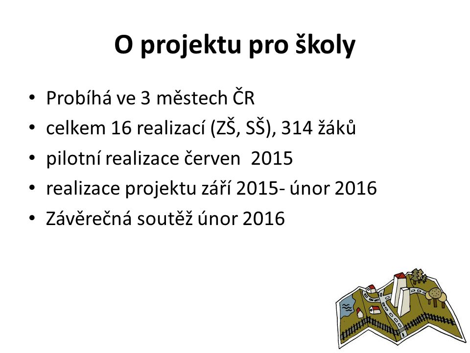 O projektu pro školy Probíhá ve 3 městech ČR celkem 16 realizací (ZŠ, SŠ), 314 žáků pilotní realizace červen 2015 realizace projektu září 2015- únor 2016 Závěrečná soutěž únor 2016