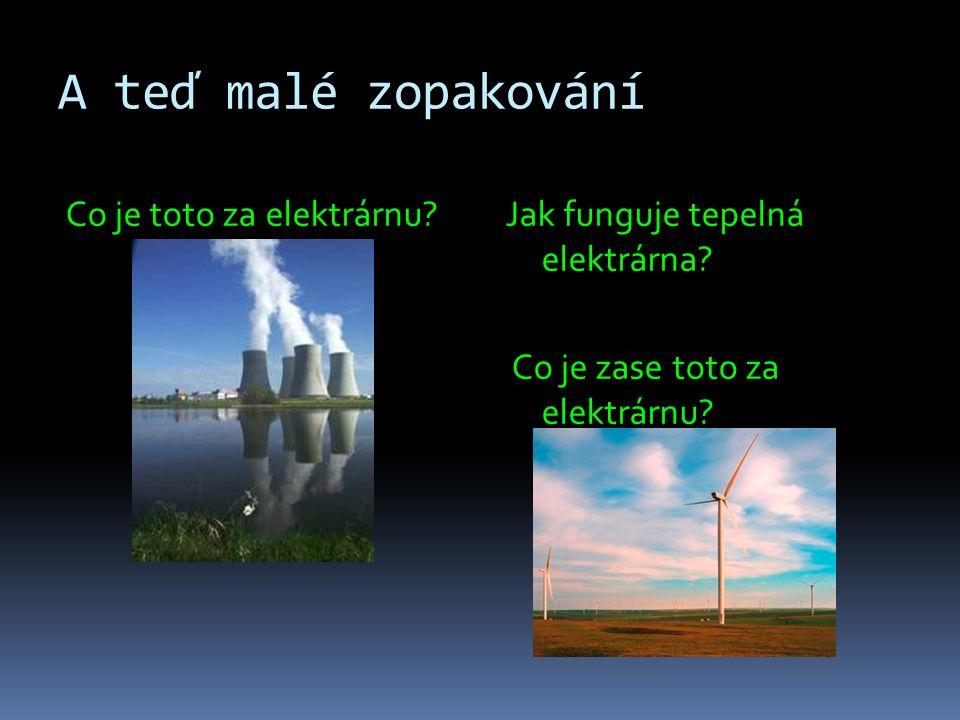 A teď malé zopakování Co je toto za elektrárnu?Jak funguje tepelná elektrárna.