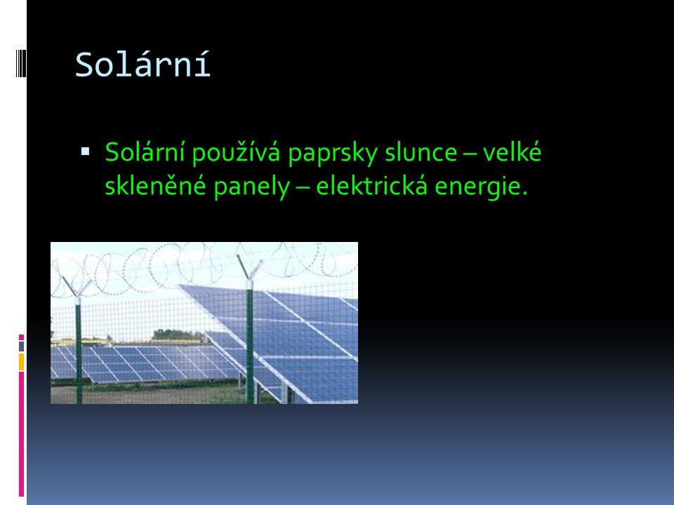 Solární  Solární používá paprsky slunce – velké skleněné panely – elektrická energie.