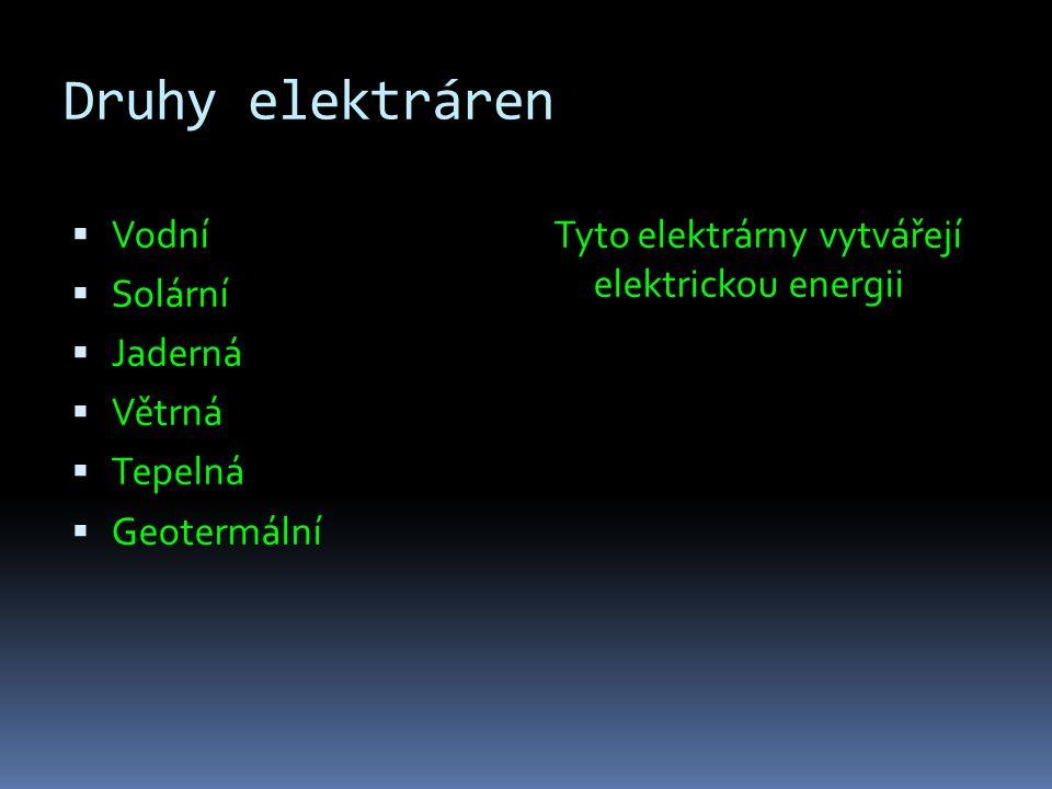 Druhy elektráren  Vodní  Solární  Jaderná  Větrná  Tepelná  Geotermální Tyto elektrárny vytvářejí elektrickou energii