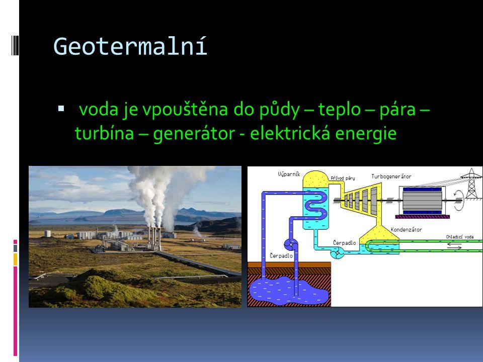Geotermalní  voda je vpouštěna do půdy – teplo – pára – turbína – generátor - elektrická energie