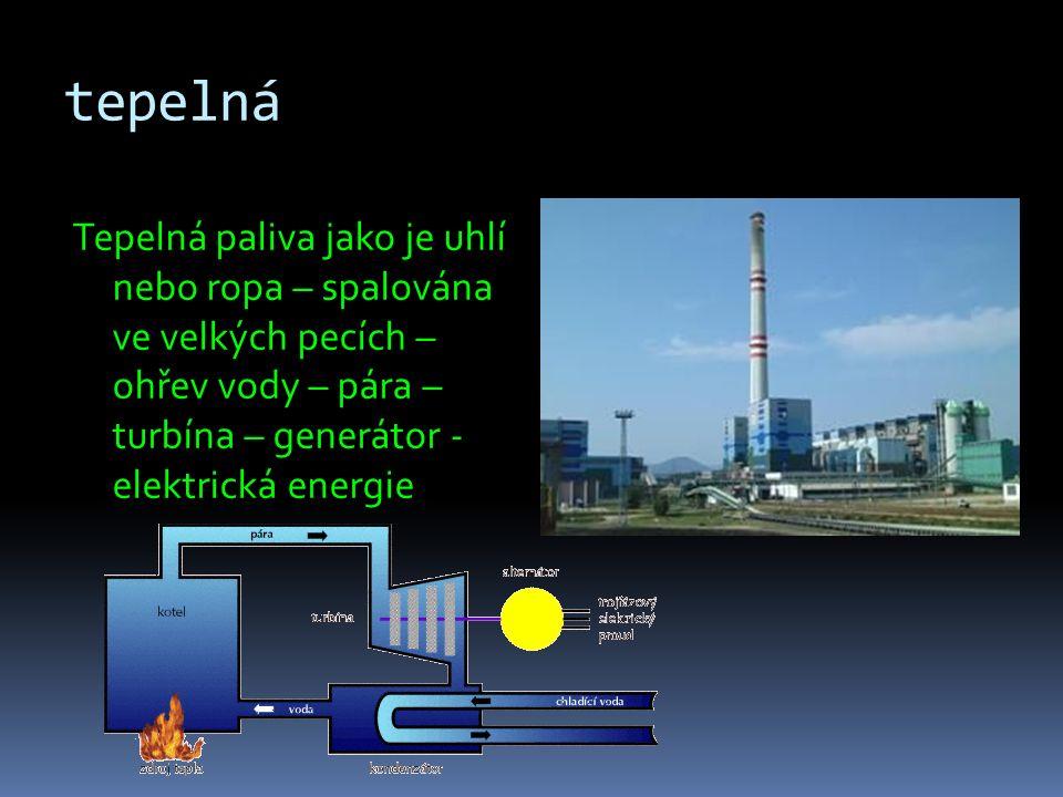 tepelná Tepelná paliva jako je uhlí nebo ropa – spalována ve velkých pecích – ohřev vody – pára – turbína – generátor - elektrická energie