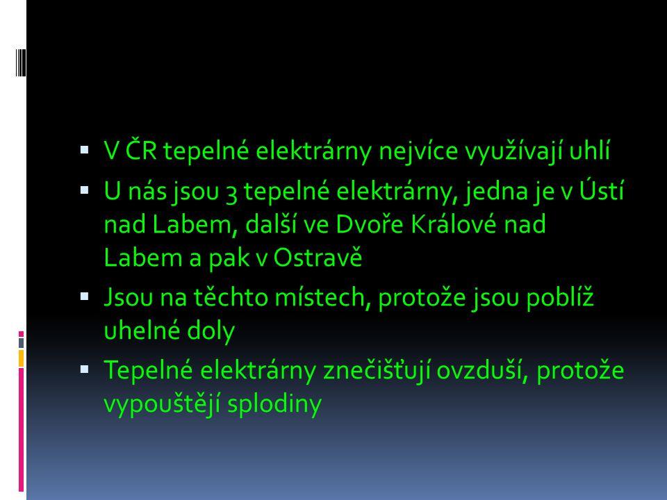  V ČR tepelné elektrárny nejvíce využívají uhlí  U nás jsou 3 tepelné elektrárny, jedna je v Ústí nad Labem, další ve Dvoře Králové nad Labem a pak v Ostravě  Jsou na těchto místech, protože jsou poblíž uhelné doly  Tepelné elektrárny znečišťují ovzduší, protože vypouštějí splodiny