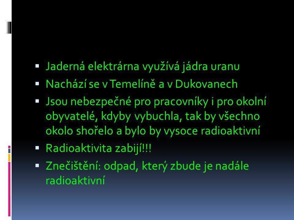  Jaderná elektrárna využívá jádra uranu  Nachází se v Temelíně a v Dukovanech  Jsou nebezpečné pro pracovníky i pro okolní obyvatelé, kdyby vybuchla, tak by všechno okolo shořelo a bylo by vysoce radioaktivní  Radioaktivita zabijí!!.