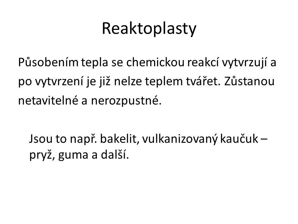 Reaktoplasty Působením tepla se chemickou reakcí vytvrzují a po vytvrzení je již nelze teplem tvářet. Zůstanou netavitelné a nerozpustné. Jsou to např