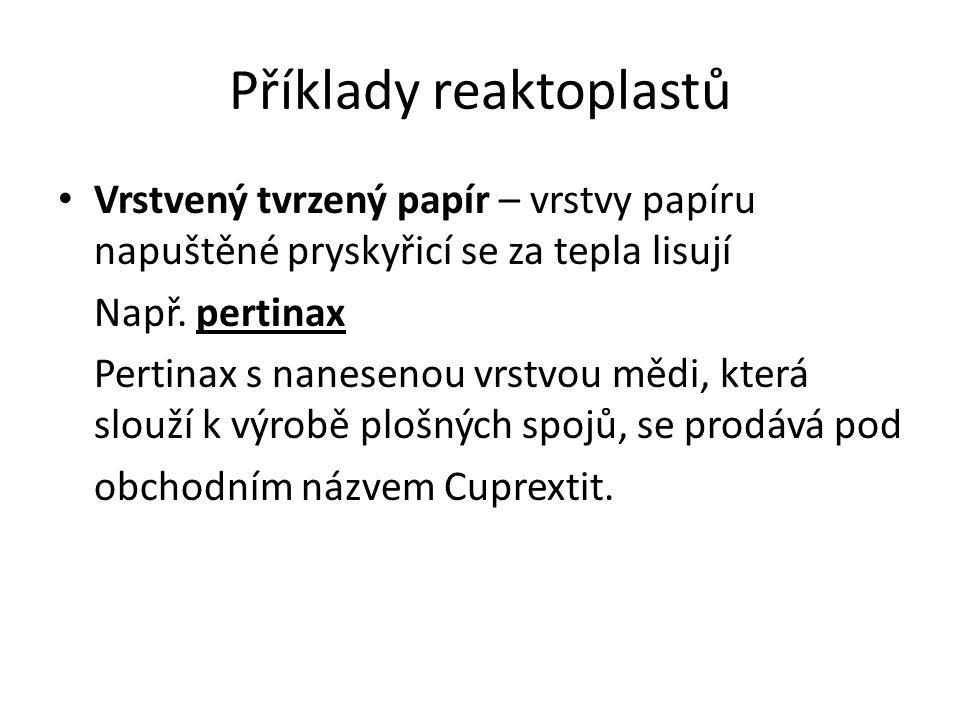 Příklady reaktoplastů Vrstvený tvrzený papír – vrstvy papíru napuštěné pryskyřicí se za tepla lisují Např. pertinax Pertinax s nanesenou vrstvou mědi,