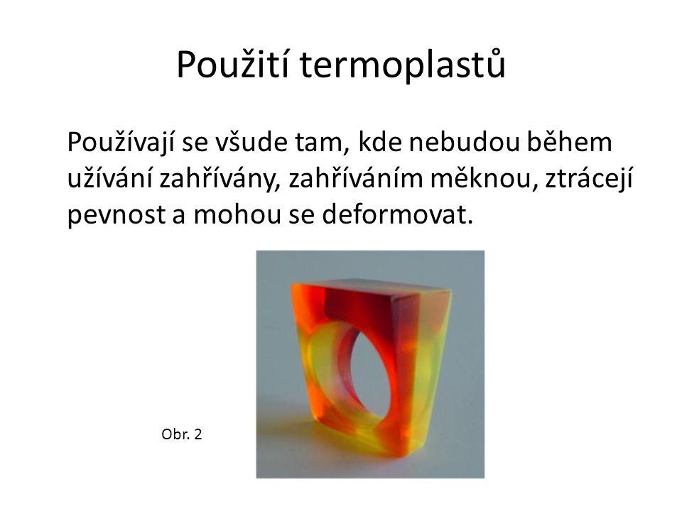Použití termoplastů Používají se všude tam, kde nebudou během užívání zahřívány, zahříváním měknou, ztrácejí pevnost a mohou se deformovat.