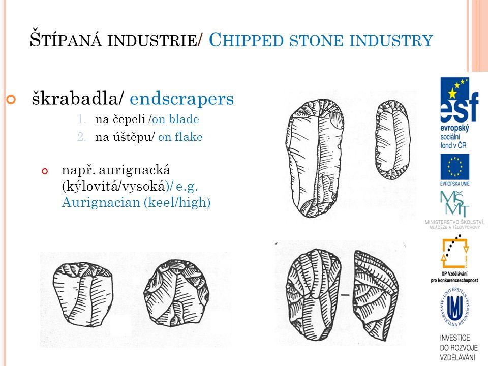 škrabadla/ endscrapers 1.na čepeli /on blade 2.na úštěpu/ on flake např. aurignacká (kýlovitá/vysoká)/ e.g. Aurignacian (keel/high) Š TÍPANÁ INDUSTRIE