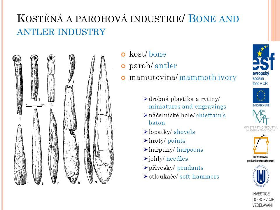 K OSTĚNÁ A PAROHOVÁ INDUSTRIE / B ONE AND ANTLER INDUSTRY kost/ bone paroh/ antler mamutovina/ mammoth ivory  drobná plastika a rytiny/ miniatures and engravings  náčelnické hole/ chieftain's baton  lopatky/ shovels  hroty/ points  harpuny/ harpoons  jehly/ needles  přívěsky/ pendants  otloukače/ soft-hammers