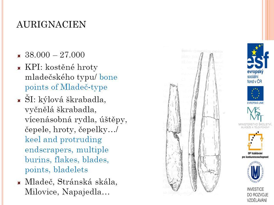 AURIGNACIEN 38.000 – 27.000 KPI: kostěné hroty mladečského typu/ bone points of Mladeč-type ŠI: kýlová škrabadla, vyčnělá škrabadla, vícenásobná rydla, úštěpy, čepele, hroty, čepelky…/ keel and protruding endscrapers, multiple burins, flakes, blades, points, bladelets Mladeč, Stránská skála, Milovice, Napajedla…