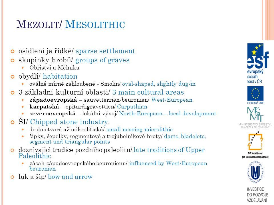 M EZOLIT / M ESOLITHIC osídlení je řídké/ sparse settlement skupinky hrobů/ groups of graves Obříství u Mělníka obydlí/ habitation oválné mírně zahloubené - Smolín/ oval-shaped, slightly dug-in 3 základní kulturní oblasti/ 3 main cultural areas západoevropská – sauvetterrien-beuronien/ West-European karpatská – epitardigravettien/ Carpathian severoevropská – lokální vývoj/ North-European – local development ŠI/ Chipped stone industry: drobnotvará až mikrolitická/ small nearing microlithic šipky, čepelky, segmentové a trojúhelníkové hroty/ darts, bladelets, segment and triangular points doznívající tradice pozdního paleolitu/ late traditions of Upper Paleolithic zásah západoevropského beuronienu/ influenced by West-European beuronien luk a šíp/ bow and arrow