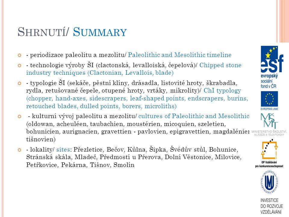 S HRNUTÍ / S UMMARY - periodizace paleolitu a mezolitu/ Paleolithic and Mesolithic timeline - technologie výroby ŠI (clactonská, levalloiská, čepelová)/ Chipped stone industry techniques (Clactonian, Levallois, blade) - typologie ŠI (sekáče, pěstní klíny, drásadla, listovité hroty, škrabadla, rydla, retušované čepele, otupené hroty, vrtáky, mikrolity)/ ChI typology (chopper, hand-axes, sidescrapers, leaf-shaped points, endscrapers, burins, retouched blades, dulled points, borers, microliths) - kulturní vývoj paleolitu a mezolitu/ cultures of Paleolithic and Mesolithic (oldowan, acheuléen, taubachien, moustérien, micoquien, szeletien, bohunicien, aurignacien, gravettien - pavlovien, epigravettien, magdalénien, tišnovien) - lokality/ sites: Přezletice, Bečov, Kůlna, Šipka, Švédův stůl, Bohunice, Stránská skála, Mladeč, Předmostí u Přerova, Dolní Věstonice, Milovice, Petřkovice, Pekárna, Tišnov, Smolín