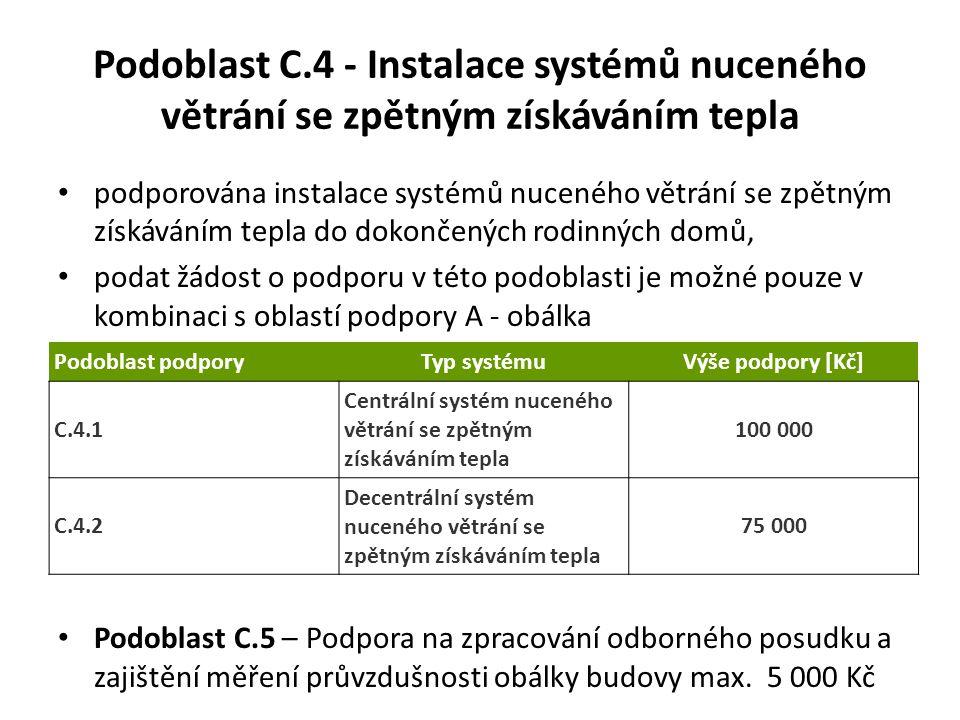 Podoblast C.4 - Instalace systémů nuceného větrání se zpětným získáváním tepla podporována instalace systémů nuceného větrání se zpětným získáváním tepla do dokončených rodinných domů, podat žádost o podporu v této podoblasti je možné pouze v kombinaci s oblastí podpory A - obálka Podoblast C.5 – Podpora na zpracování odborného posudku a zajištění měření průvzdušnosti obálky budovy max.