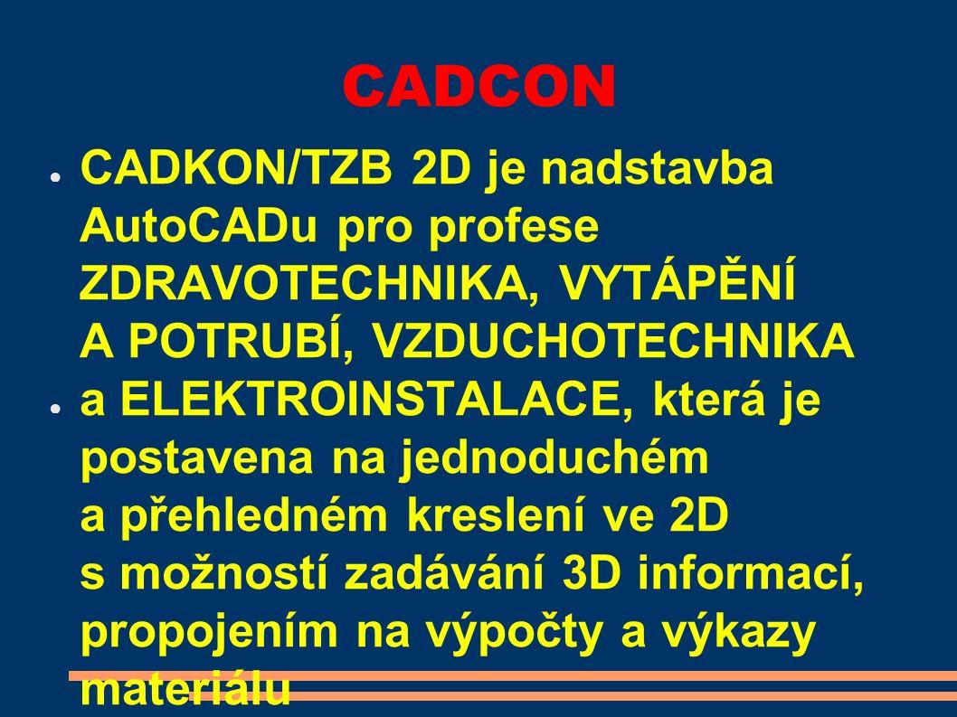 CADCON ● CADKON/TZB 2D je nadstavba AutoCADu pro profese ZDRAVOTECHNIKA, VYTÁPĚNÍ A POTRUBÍ, VZDUCHOTECHNIKA ● a ELEKTROINSTALACE, která je postavena na jednoduchém a přehledném kreslení ve 2D s možností zadávání 3D informací, propojením na výpočty a výkazy materiálu