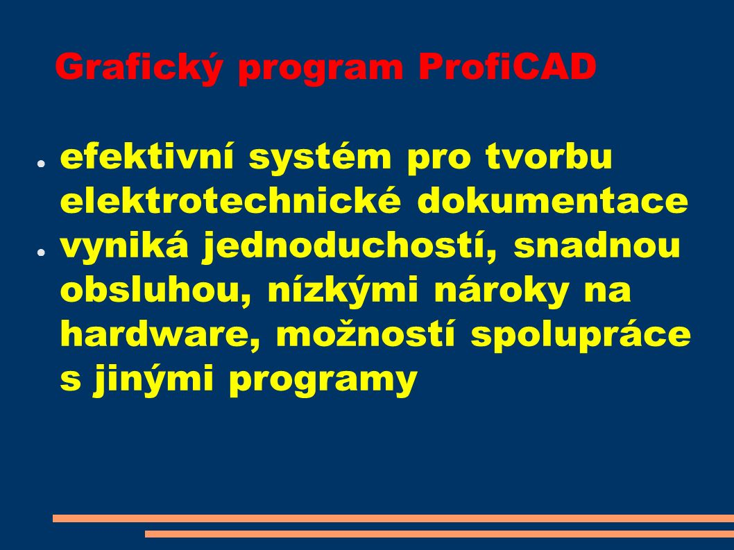 Grafický program ProfiCAD ● efektivní systém pro tvorbu elektrotechnické dokumentace ● vyniká jednoduchostí, snadnou obsluhou, nízkými nároky na hardware, možností spolupráce s jinými programy