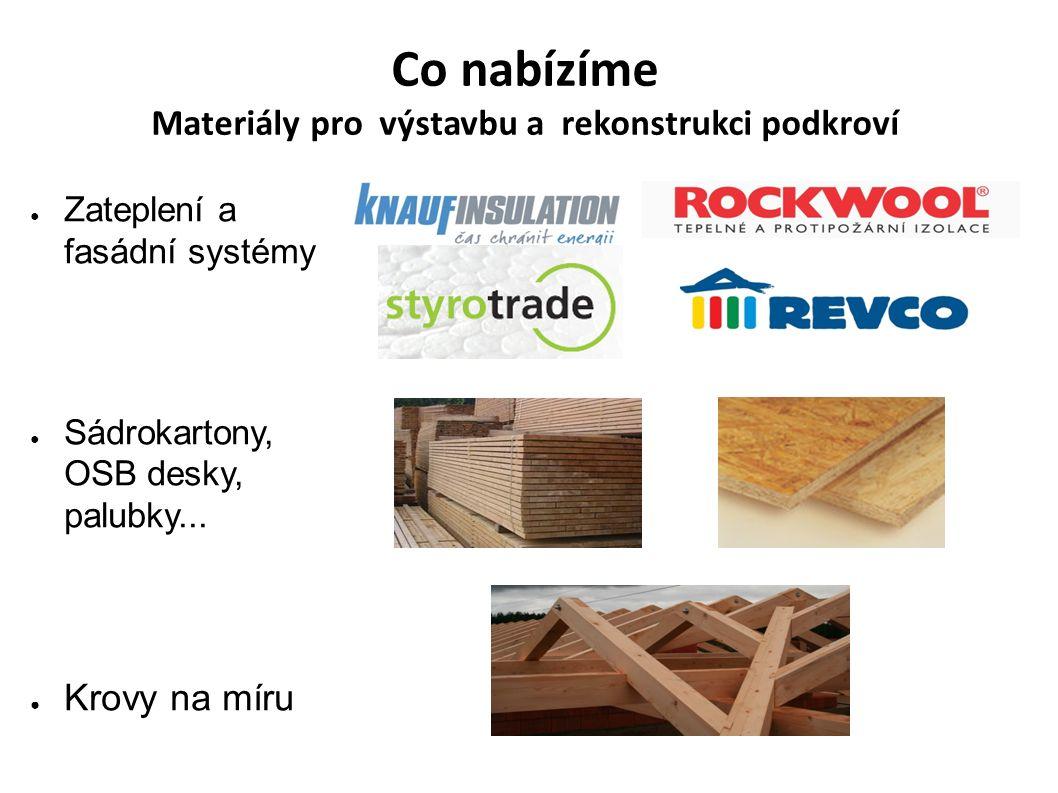 Co nabízíme Materiály pro výstavbu a rekonstrukci podkroví ● Zateplení a fasádní systémy ● Sádrokartony, OSB desky, palubky... ● Krovy na míru