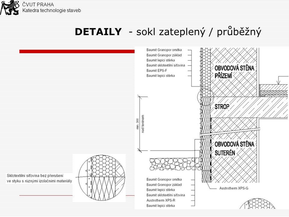 4 DETAILY - sokl: detail hydroizolace dle německých odborných předpisů Princip: Zabránit zatékání vody z fasády do soklové části (přesahem) Zabránit pronikání zemní vlhkosti do stěrkové vrstvy (spojením dvou vertikálních hydroizolací) Zateklou vodu odvětrat (pomocí nopové fólie) ČVUT PRAHA Katedra technologie staveb