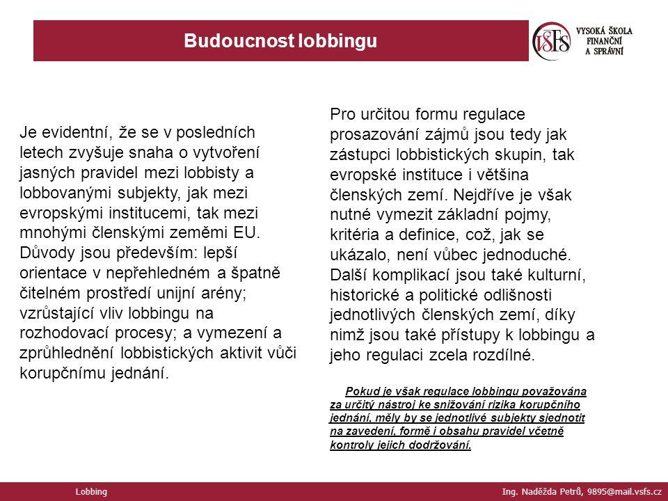 Budoucnost lobbingu Lobbing Ing. Naděžda Petrů, 9895@mail.vsfs.cz Je evidentní, že se v posledních letech zvyšuje snaha o vytvoření jasných pravidel m