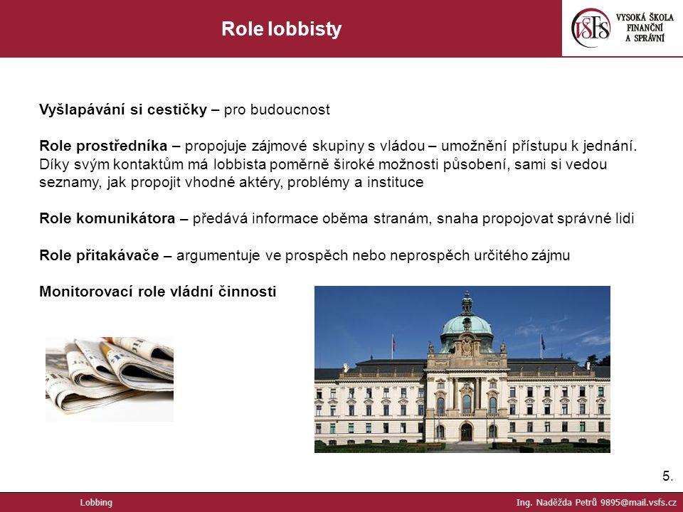 5.5. Role lobbisty Vyšlapávání si cestičky – pro budoucnost Role prostředníka – propojuje zájmové skupiny s vládou – umožnění přístupu k jednání. Díky