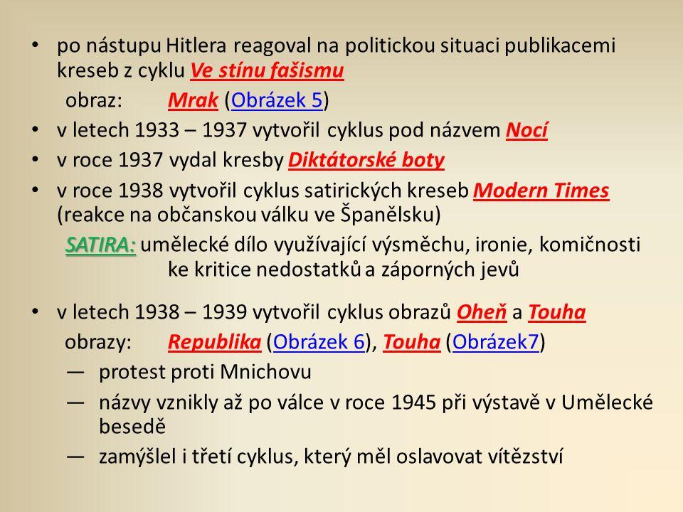 po nástupu Hitlera reagoval na politickou situaci publikacemi kreseb z cyklu Ve stínu fašismu obraz: Mrak (Obrázek 5)Obrázek 5 v letech 1933 – 1937 vytvořil cyklus pod názvem Nocí v roce 1937 vydal kresby Diktátorské boty v roce 1938 vytvořil cyklus satirických kreseb Modern Times (reakce na občanskou válku ve Španělsku) SATIRA: SATIRA: umělecké dílo využívající výsměchu, ironie, komičnosti ke kritice nedostatků a záporných jevů v letech 1938 – 1939 vytvořil cyklus obrazů Oheň a Touha obrazy: Republika (Obrázek 6), Touha (Obrázek7)Obrázek 6Obrázek7 ―protest proti Mnichovu ―názvy vznikly až po válce v roce 1945 při výstavě v Umělecké besedě ―zamýšlel i třetí cyklus, který měl oslavovat vítězství