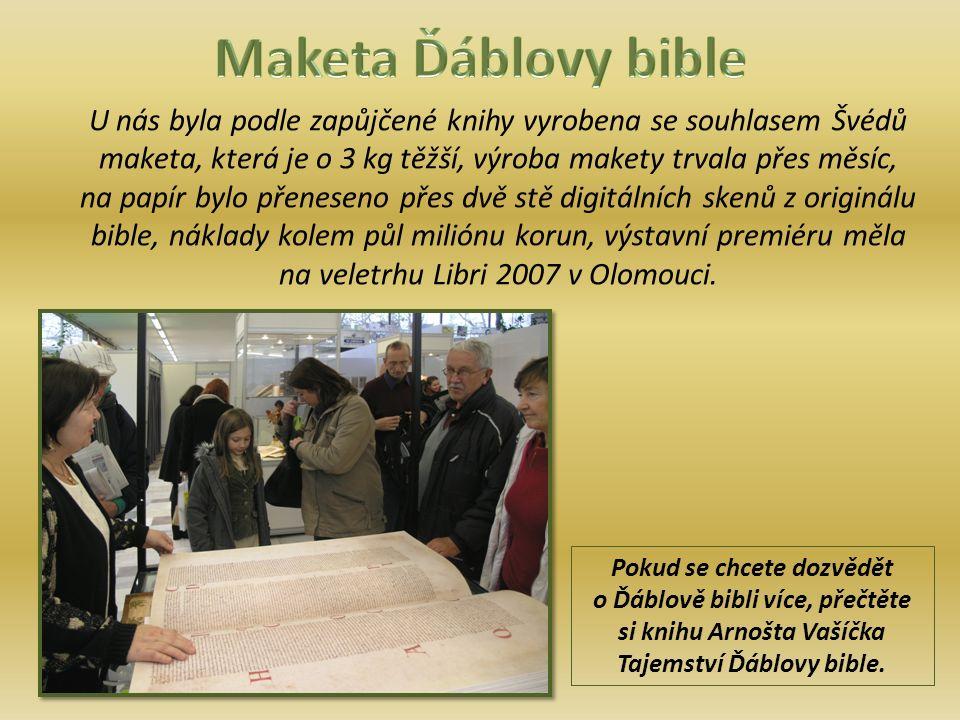 U nás byla podle zapůjčené knihy vyrobena se souhlasem Švédů maketa, která je o 3 kg těžší, výroba makety trvala přes měsíc, na papír bylo přeneseno přes dvě stě digitálních skenů z originálu bible, náklady kolem půl miliónu korun, výstavní premiéru měla na veletrhu Libri 2007 v Olomouci.