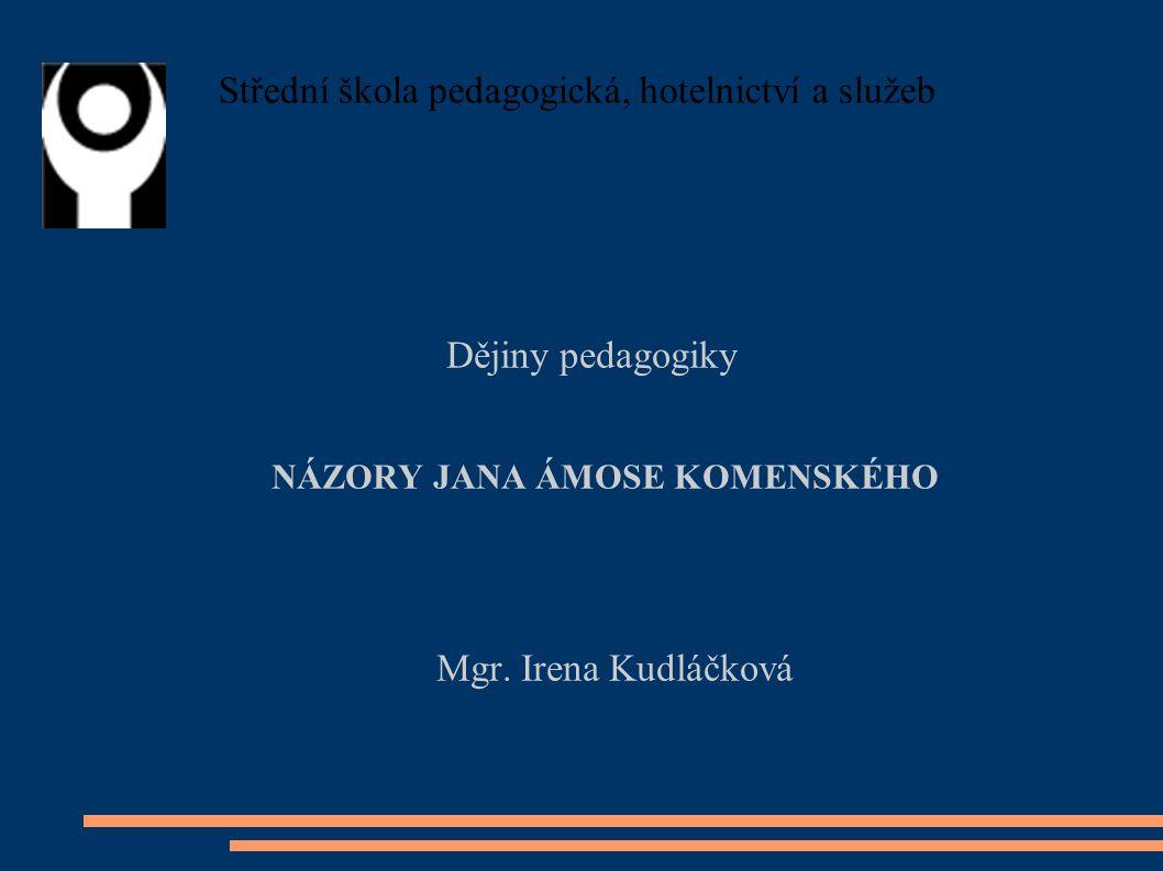 Střední škola pedagogická, hotelnictví a služeb Dějiny pedagogiky NÁZORY JANA ÁMOSE KOMENSKÉHO Mgr.