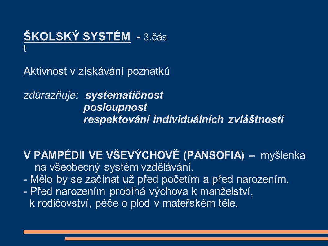 ŠKOLSKÝ SYSTÉM - 3.čás t Aktivnost v získávání poznatků zdůrazňuje: systematičnost posloupnost respektování individuálních zvláštností V PAMPÉDII VE VŠEVÝCHOVĚ (PANSOFIA) – myšlenka na všeobecný systém vzdělávání.