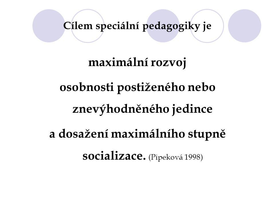 Cílem speciální pedagogiky je maximální rozvoj osobnosti postiženého nebo znevýhodněného jedince a dosažení maximálního stupně socializace. (Pipeková