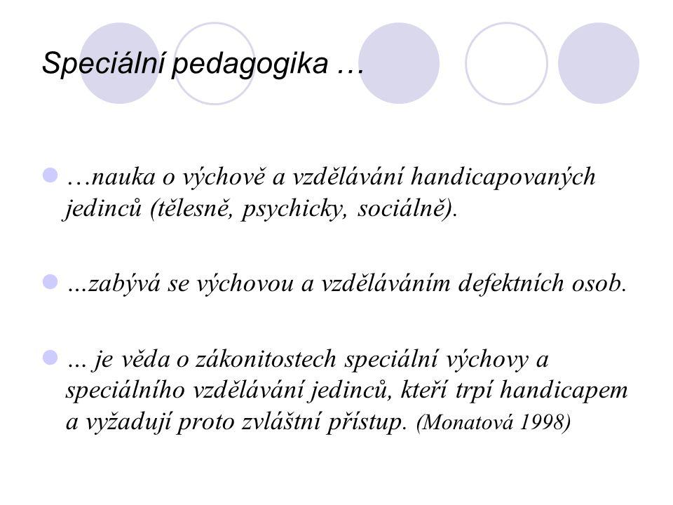Speciální pedagogika … …nauka o výchově a vzdělávání handicapovaných jedinců (tělesně, psychicky, sociálně). …zabývá se výchovou a vzděláváním defektn
