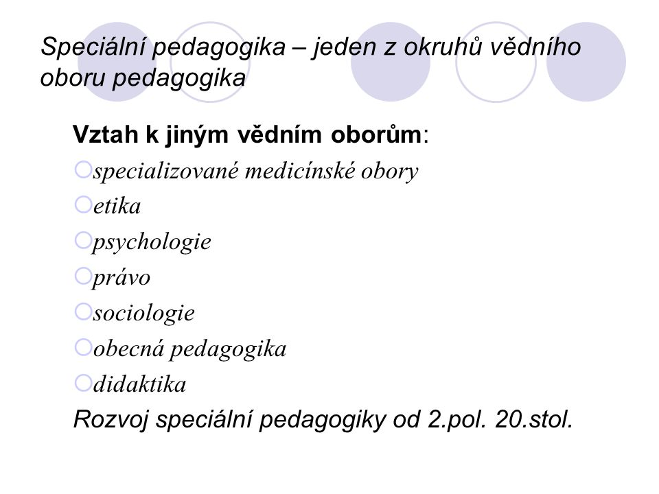 Speciální pedagogika – jeden z okruhů vědního oboru pedagogika Vztah k jiným vědním oborům:  specializované medicínské obory  etika  psychologie 