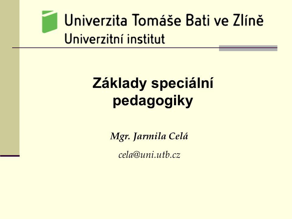 Základy speciální pedagogiky Mgr. Jarmila Celá cela@uni.utb.cz