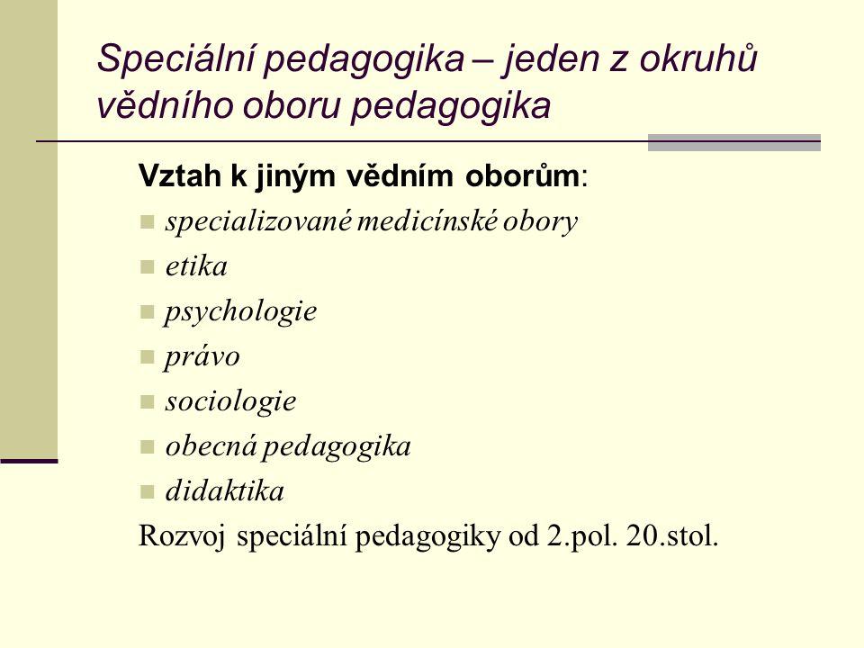 Speciální pedagogika – jeden z okruhů vědního oboru pedagogika Vztah k jiným vědním oborům: specializované medicínské obory etika psychologie právo sociologie obecná pedagogika didaktika Rozvoj speciální pedagogiky od 2.pol.