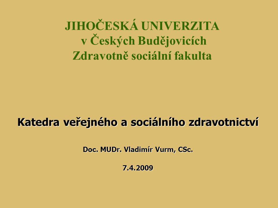Katedra veřejného a sociálního zdravotnictví Doc. MUDr. Vladimír Vurm, CSc. 7.4.2009 JIHOČESKÁ UNIVERZITA v Českých Budějovicích Zdravotně sociální fa