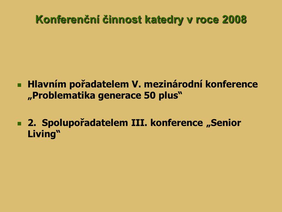 """Konferenční činnost katedry v roce 2008 Hlavním pořadatelem V. mezinárodní konference """"Problematika generace 50 plus"""" 2. Spolupořadatelem III. konfere"""