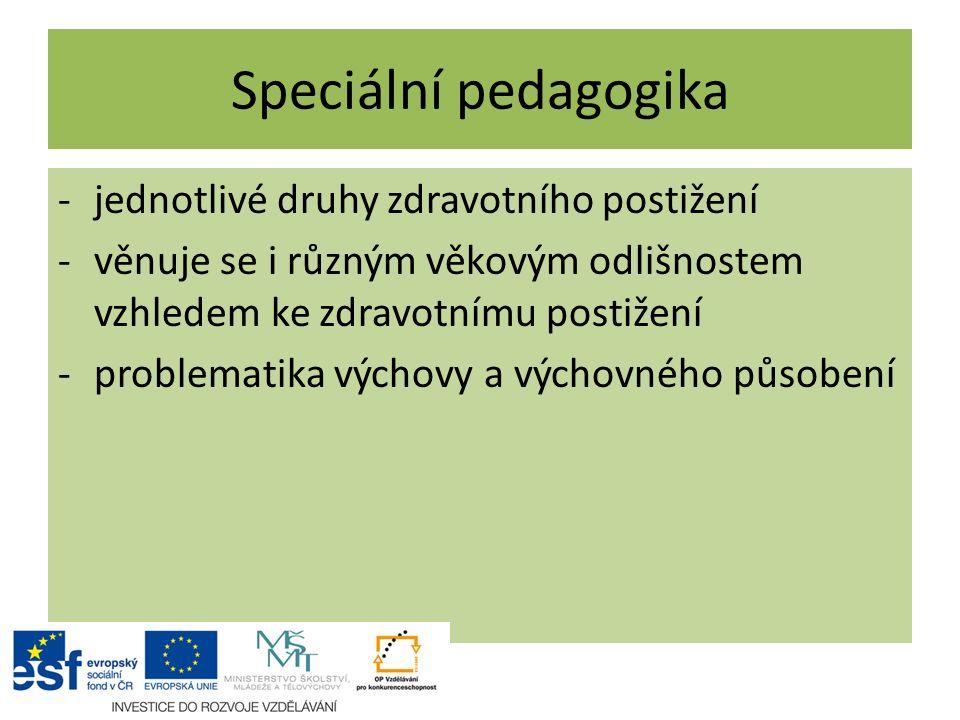 Speciální pedagogika -jednotlivé druhy zdravotního postižení -věnuje se i různým věkovým odlišnostem vzhledem ke zdravotnímu postižení -problematika v